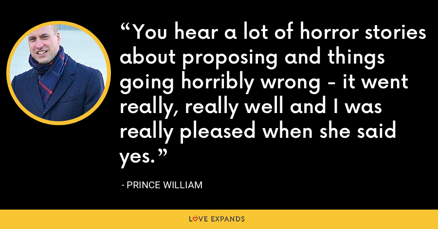 You hear a lot of horror stories about proposing and things going horribly wrong - it went really, really well and I was really pleased when she said yes. - Prince William