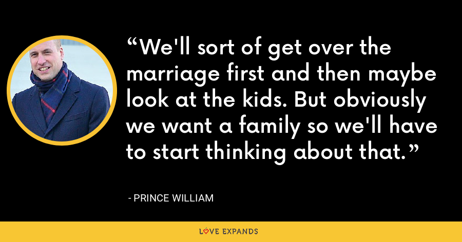 We'll sort of get over the marriage first and then maybe look at the kids. But obviously we want a family so we'll have to start thinking about that. - Prince William