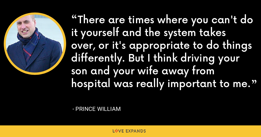 There are times where you can't do it yourself and the system takes over, or it's appropriate to do things differently. But I think driving your son and your wife away from hospital was really important to me. - Prince William