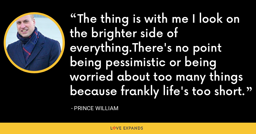 The thing is with me I look on the brighter side of everything.There's no point being pessimistic or being worried about too many things because frankly life's too short. - Prince William