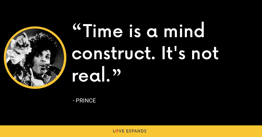 Time is a mind construct. It's not real. - Prince