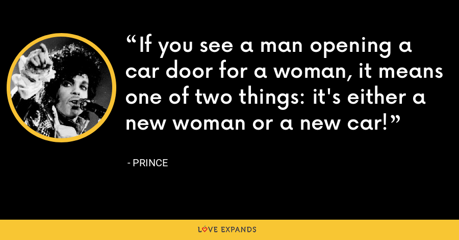 If you see a man opening a car door for a woman, it means one of two things: it's either a new woman or a new car! - Prince