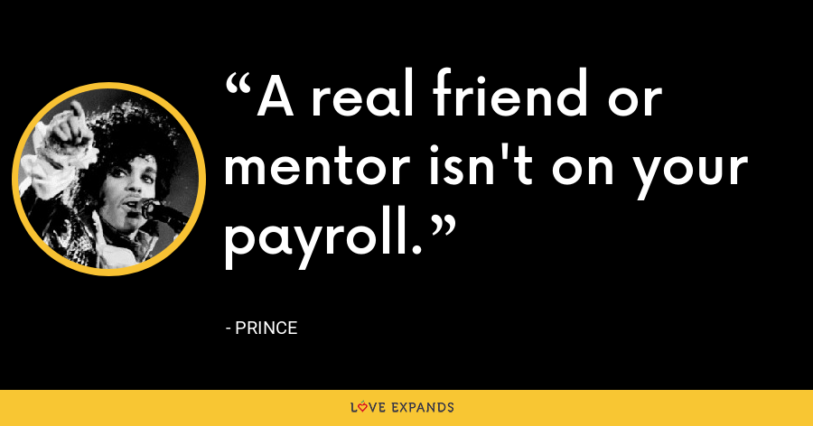 A real friend or mentor isn't on your payroll. - Prince