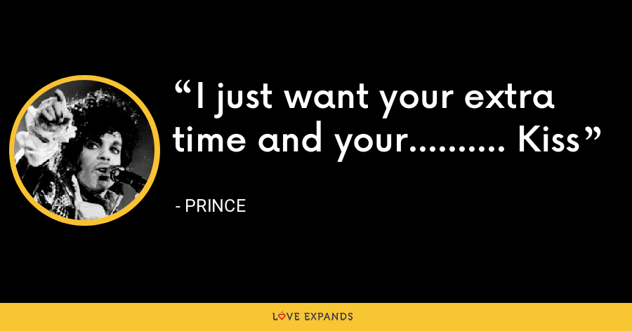I just want your extra time and your.......... Kiss - Prince