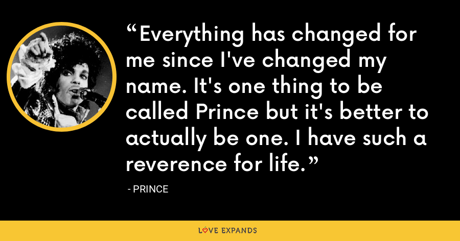 Everything has changed for me since I've changed my name. It's one thing to be called Prince but it's better to actually be one. I have such a reverence for life. - Prince