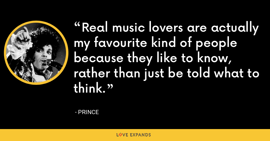 Real music lovers are actually my favourite kind of people because they like to know, rather than just be told what to think. - Prince