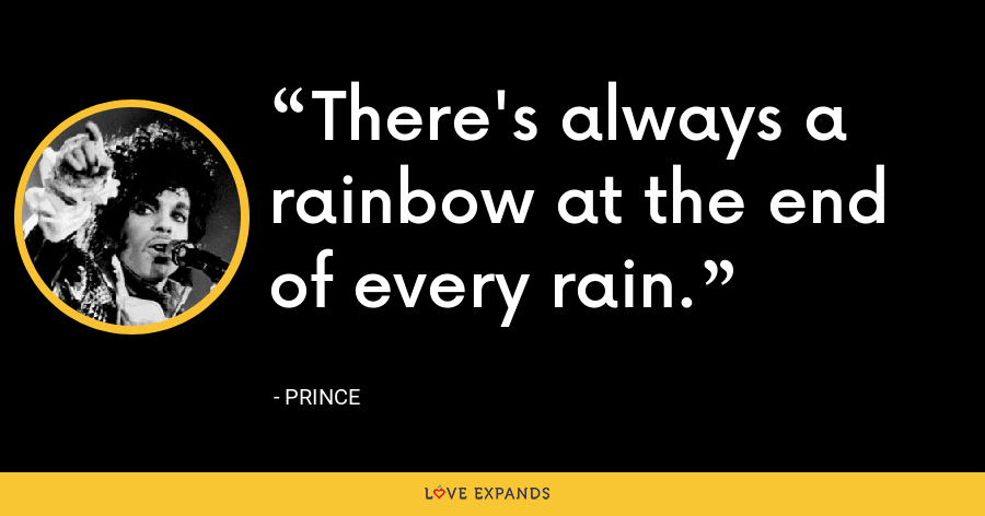There's always a rainbow at the end of every rain. - Prince