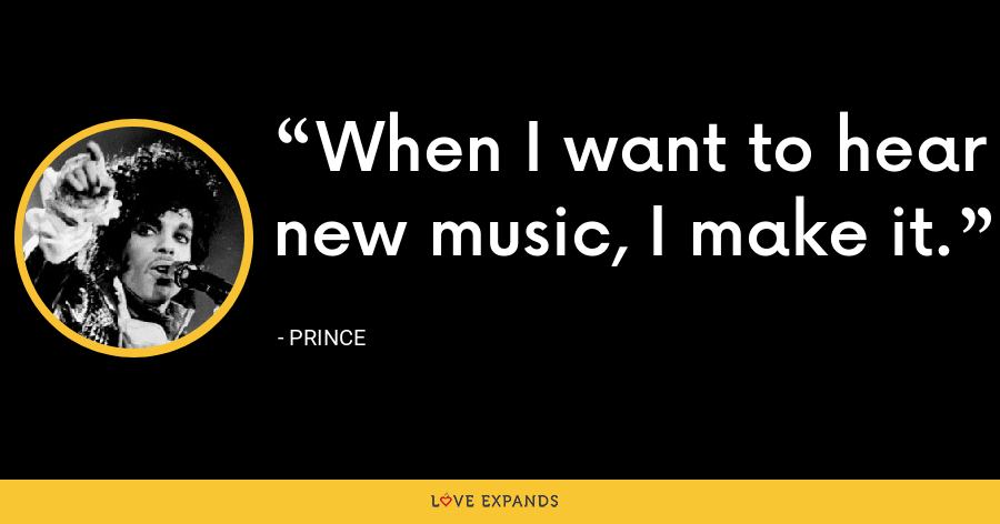 When I want to hear new music, I make it. - Prince