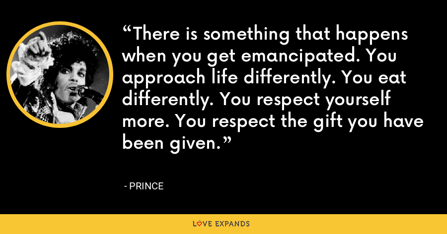 There is something that happens when you get emancipated. You approach life differently. You eat differently. You respect yourself more. You respect the gift you have been given. - Prince