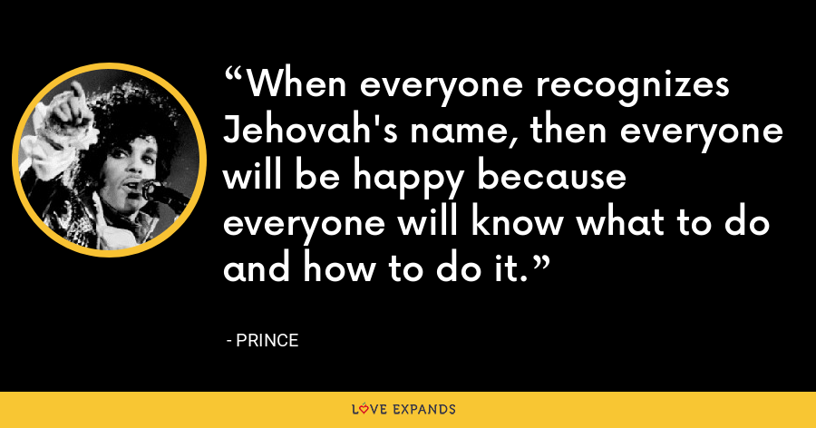 When everyone recognizes Jehovah's name, then everyone will be happy because everyone will know what to do and how to do it. - Prince