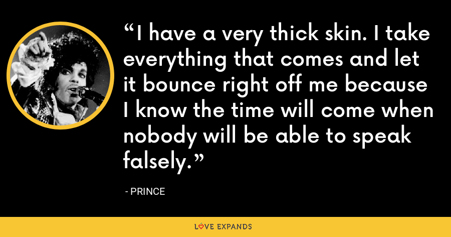 I have a very thick skin. I take everything that comes and let it bounce right off me because I know the time will come when nobody will be able to speak falsely. - Prince