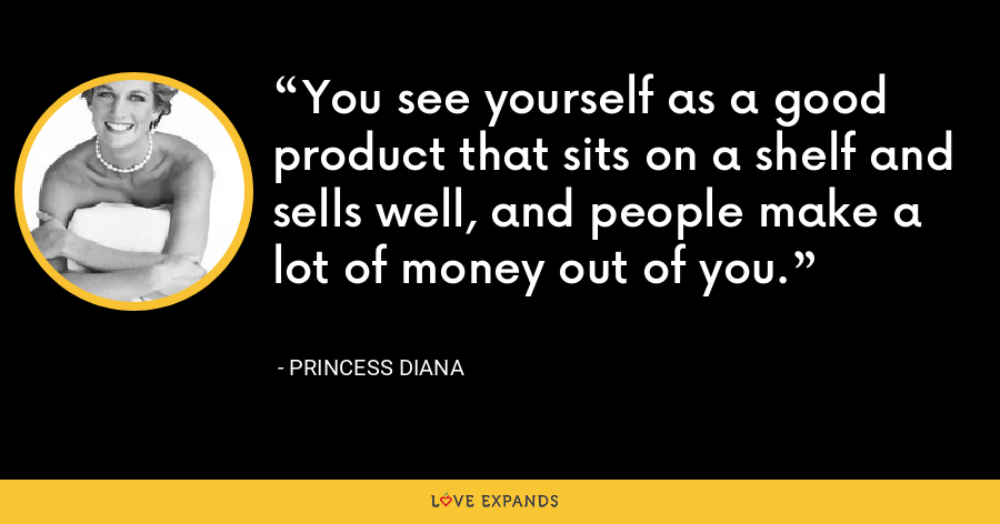 You see yourself as a good product that sits on a shelf and sells well, and people make a lot of money out of you. - Princess Diana