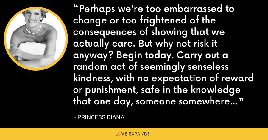 Perhaps we're too embarrassed to change or too frightened of the consequences of showing that we actually care. But why not risk it anyway? Begin today. Carry out a random act of seemingly senseless kindness, with no expectation of reward or punishment, safe in the knowledge that one day, someone somewhere might do the same for you. - Princess Diana