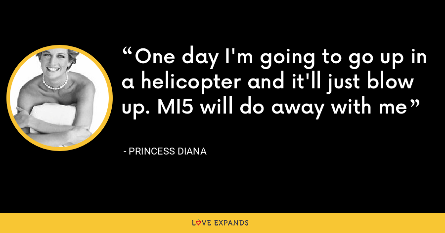 One day I'm going to go up in a helicopter and it'll just blow up. MI5 will do away with me - Princess Diana