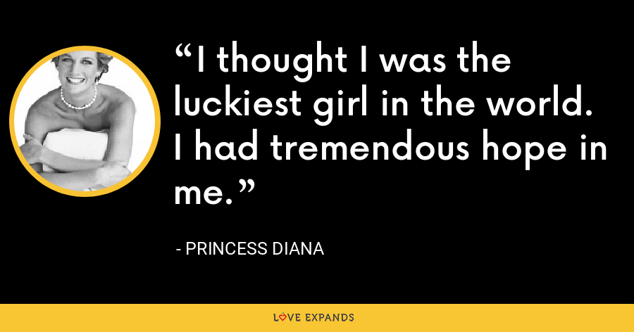 I thought I was the luckiest girl in the world. I had tremendous hope in me. - Princess Diana