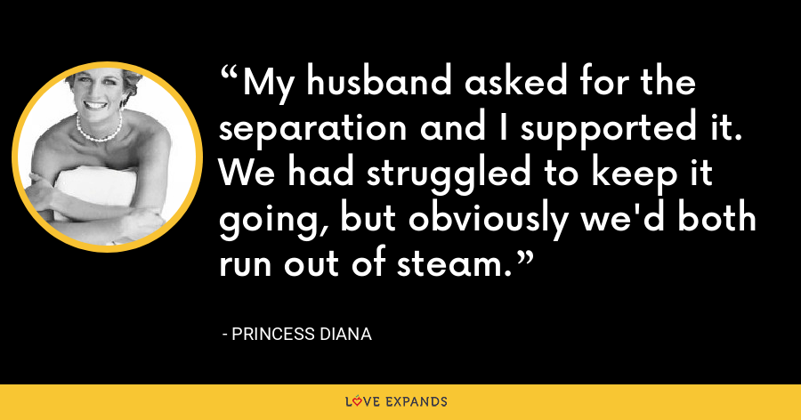 My husband asked for the separation and I supported it. We had struggled to keep it going, but obviously we'd both run out of steam. - Princess Diana