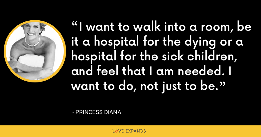 I want to walk into a room, be it a hospital for the dying or a hospital for the sick children, and feel that I am needed. I want to do, not just to be. - Princess Diana
