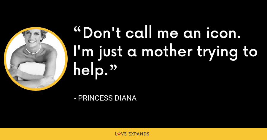 Don't call me an icon. I'm just a mother trying to help. - Princess Diana