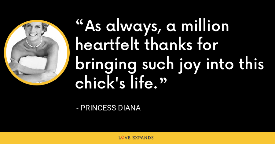 As always, a million heartfelt thanks for bringing such joy into this chick's life. - Princess Diana
