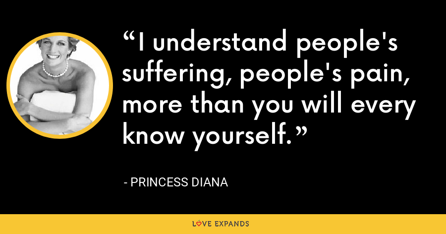 I understand people's suffering, people's pain, more than you will every know yourself. - Princess Diana