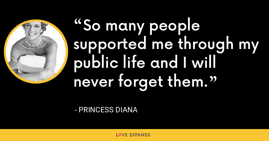 So many people supported me through my public life and I will never forget them. - Princess Diana