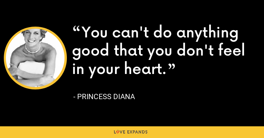 You can't do anything good that you don't feel in your heart. - Princess Diana