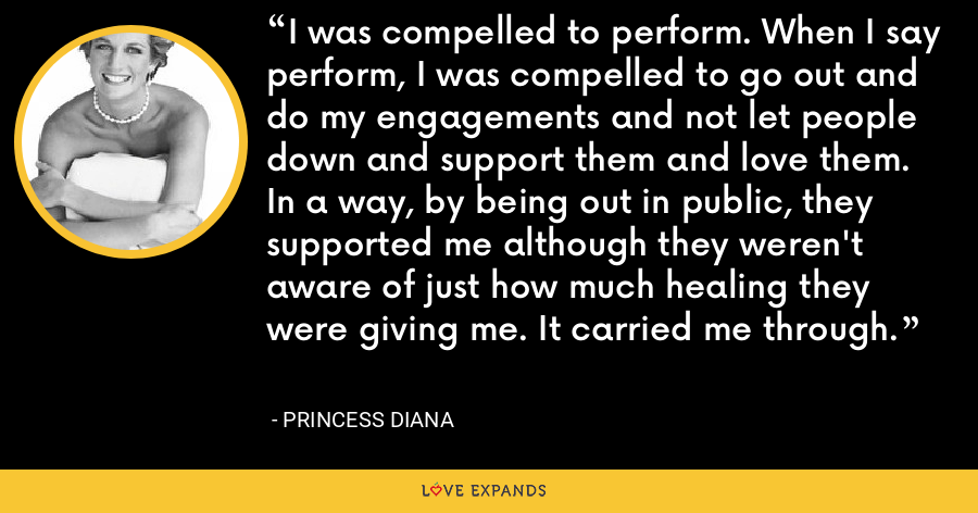 I was compelled to perform. When I say perform, I was compelled to go out and do my engagements and not let people down and support them and love them. In a way, by being out in public, they supported me although they weren't aware of just how much healing they were giving me. It carried me through. - Princess Diana
