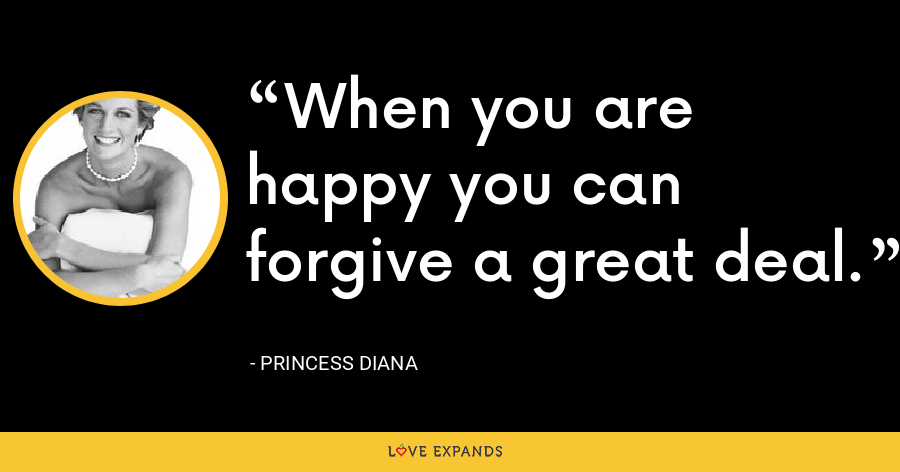 When you are happy you can forgive a great deal. - Princess Diana