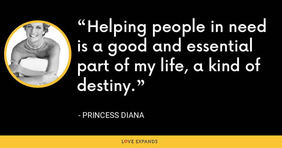 Helping people in need is a good and essential part of my life, a kind of destiny. - Princess Diana