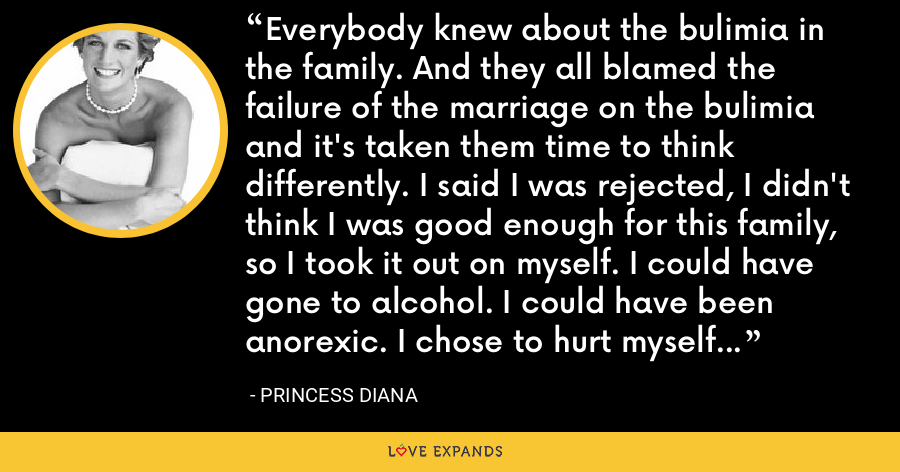 Everybody knew about the bulimia in the family. And they all blamed the failure of the marriage on the bulimia and it's taken them time to think differently. I said I was rejected, I didn't think I was good enough for this family, so I took it out on myself. I could have gone to alcohol. I could have been anorexic. I chose to hurt myself instead of hurting all of you. - Princess Diana