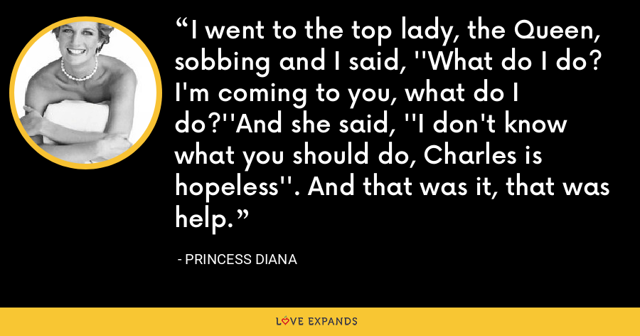 I went to the top lady, the Queen, sobbing and I said, ''What do I do? I'm coming to you, what do I do?''And she said, ''I don't know what you should do, Charles is hopeless''. And that was it, that was help. - Princess Diana