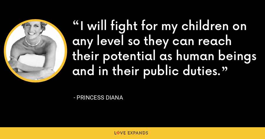 I will fight for my children on any level so they can reach their potential as human beings and in their public duties. - Princess Diana