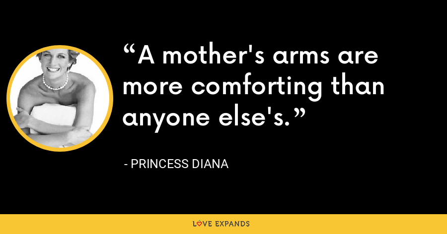 A mother's arms are more comforting than anyone else's. - Princess Diana