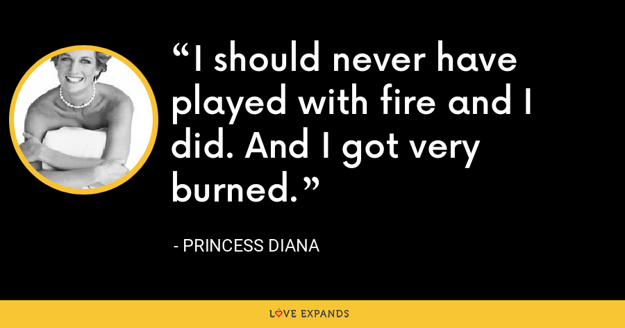 I should never have played with fire and I did. And I got very burned. - Princess Diana