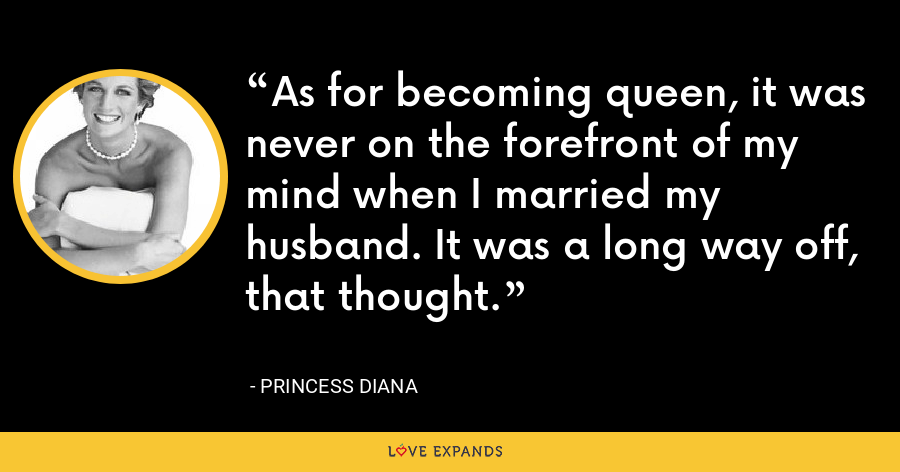 As for becoming queen, it was never on the forefront of my mind when I married my husband. It was a long way off, that thought. - Princess Diana