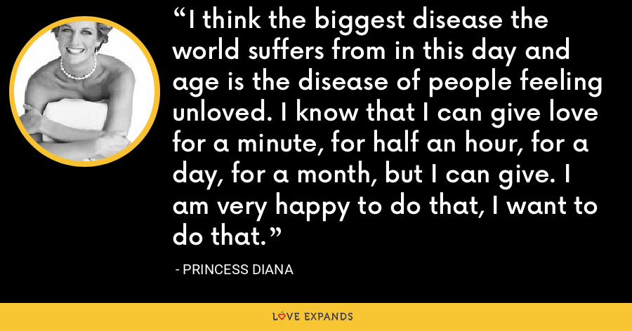 I think the biggest disease the world suffers from in this day and age is the disease of people feeling unloved. I know that I can give love for a minute, for half an hour, for a day, for a month, but I can give. I am very happy to do that, I want to do that. - Princess Diana