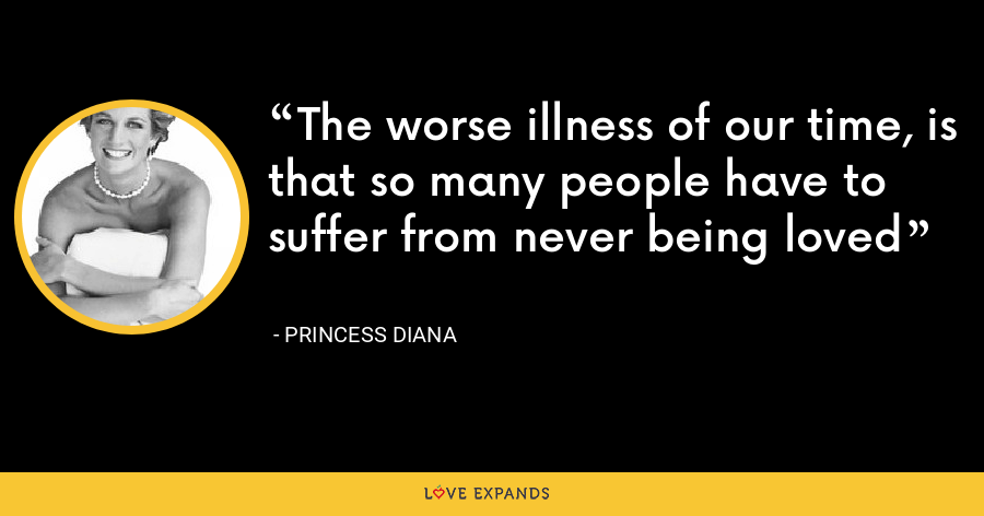 The worse illness of our time, is that so many people have to suffer from never being loved - Princess Diana
