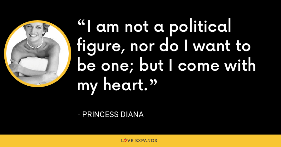 I am not a political figure, nor do I want to be one; but I come with my heart. - Princess Diana