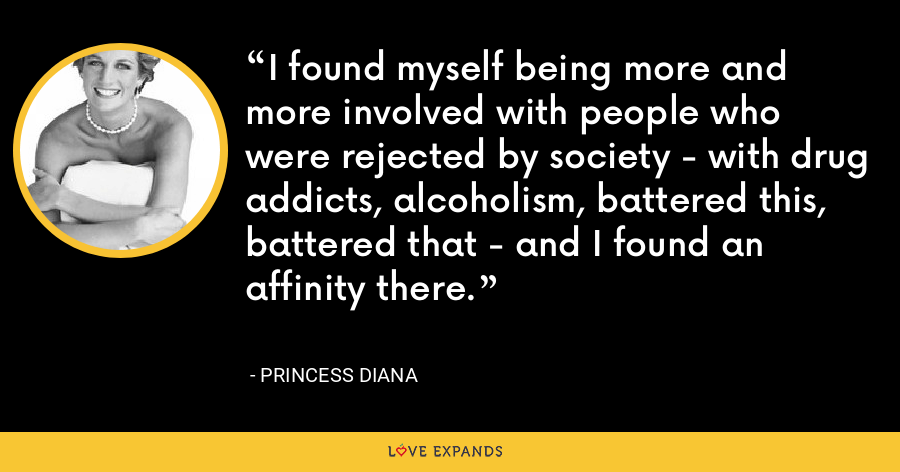 I found myself being more and more involved with people who were rejected by society - with drug addicts, alcoholism, battered this, battered that - and I found an affinity there. - Princess Diana