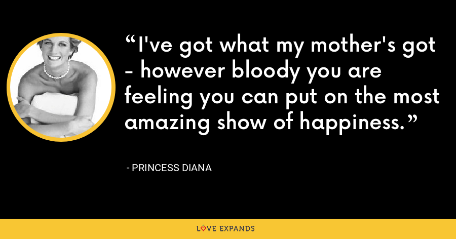 I've got what my mother's got - however bloody you are feeling you can put on the most amazing show of happiness. - Princess Diana