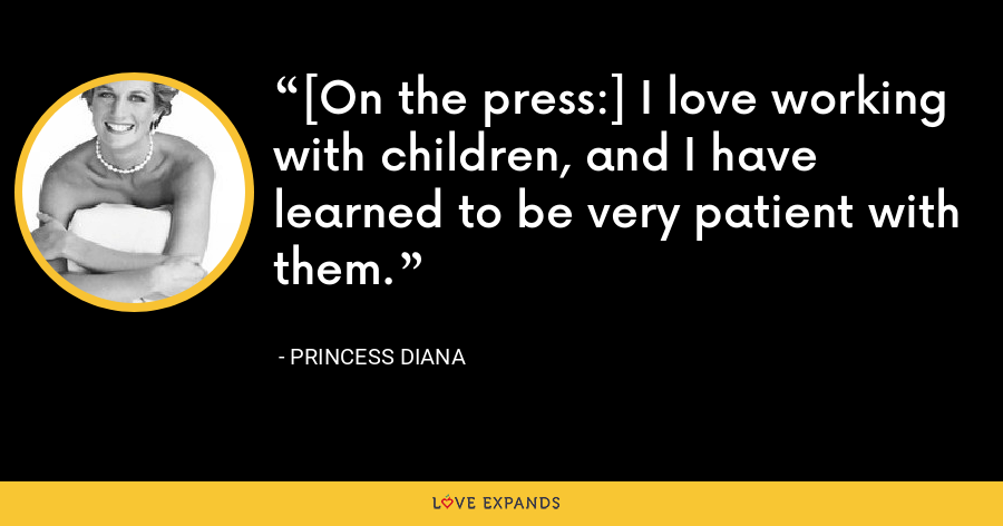 [On the press:] I love working with children, and I have learned to be very patient with them. - Princess Diana