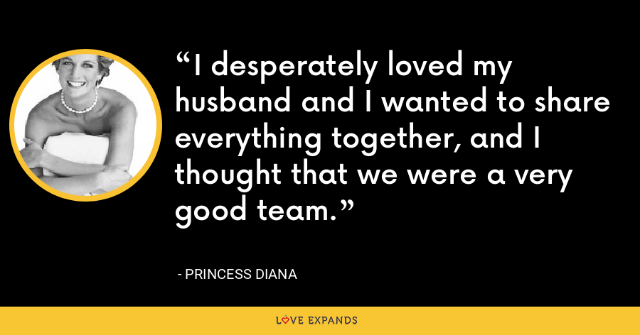 I desperately loved my husband and I wanted to share everything together, and I thought that we were a very good team. - Princess Diana