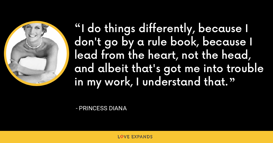 I do things differently, because I don't go by a rule book, because I lead from the heart, not the head, and albeit that's got me into trouble in my work, I understand that. - Princess Diana