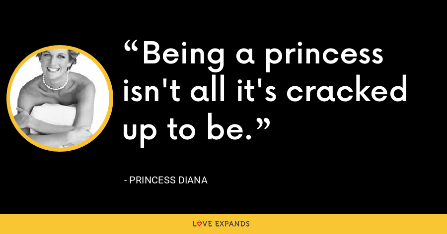 Being a princess isn't all it's cracked up to be. - Princess Diana