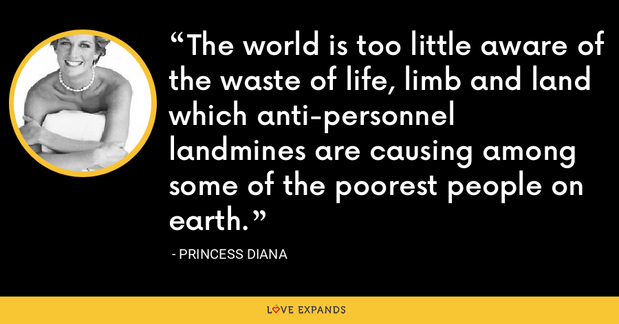 The world is too little aware of the waste of life, limb and land which anti-personnel landmines are causing among some of the poorest people on earth. - Princess Diana