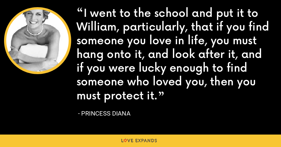 I went to the school and put it to William, particularly, that if you find someone you love in life, you must hang onto it, and look after it, and if you were lucky enough to find someone who loved you, then you must protect it. - Princess Diana