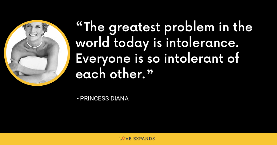 The greatest problem in the world today is intolerance. Everyone is so intolerant of each other. - Princess Diana