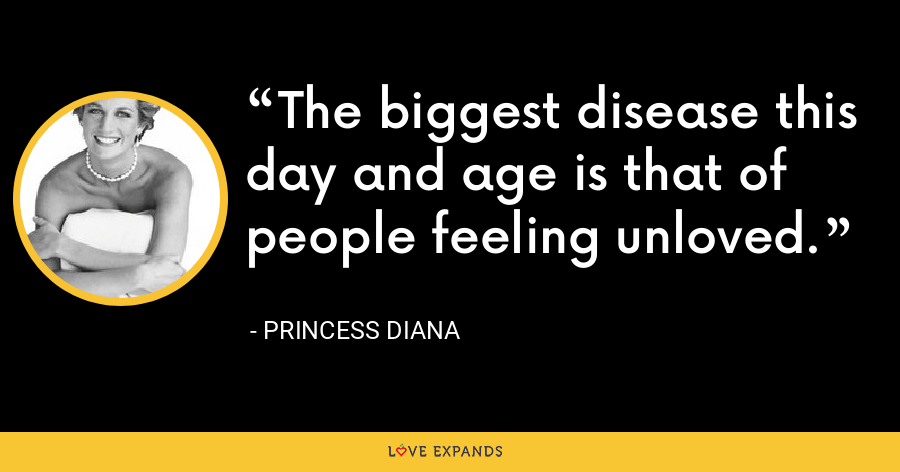 The biggest disease this day and age is that of people feeling unloved. - Princess Diana
