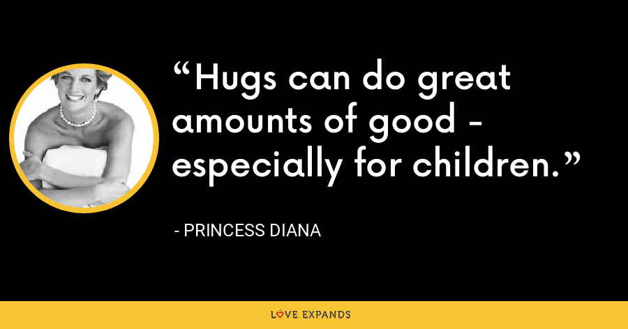 Hugs can do great amounts of good - especially for children. - Princess Diana