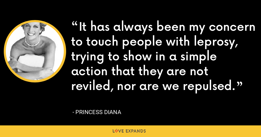 It has always been my concern to touch people with leprosy, trying to show in a simple action that they are not reviled, nor are we repulsed. - Princess Diana